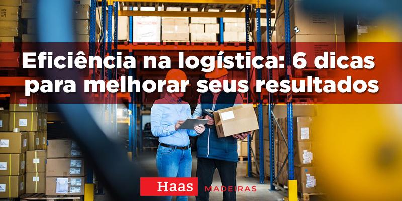 Eficiência na logística: 6 dicas para melhorar seus resultados